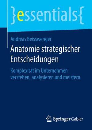 Anatomie strategischer Entscheidungen: Komplexität im Unternehmen verstehen, analysieren und meistern