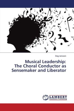 Musical Leadership: The Choral Conductor as Sensemaker and Liberator