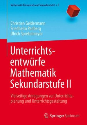 Unterrichtsentwürfe Mathematik Sekundarstufe II: Vielseitige Anregungen zur Unterrichtsplanung und Unterrichtsgestaltung