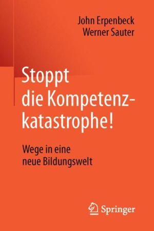 Stoppt die Kompetenzkatastrophe!: Wege in eine neue Bildungswelt