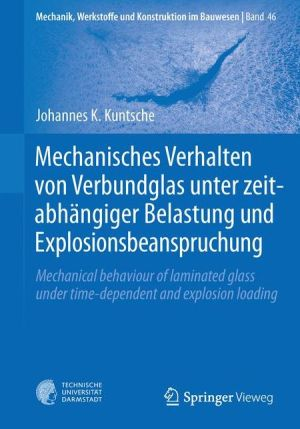 Mechanisches Verhalten von Verbundglas unter zeitabhängiger Belastung und Explosionsbeanspruchung: Mechanical behaviour of laminated glass under time-dependent and explosion loading