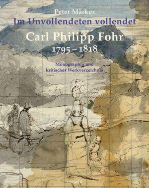Carl Philipp Fohr: 1795-1818. Im Unvollendeten vollendet. Monographie und kritisches Werkverzeichnis