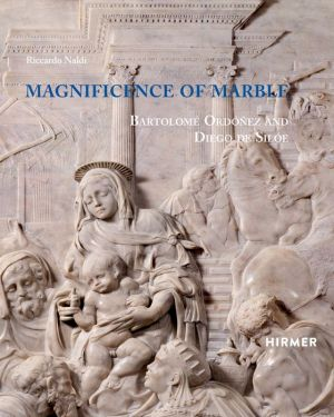 Magnificence of Marble: Bartolome Ordonez and Diego de Siloe