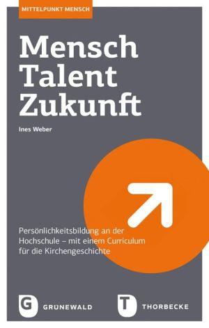 Mensch - Talent - Zukunft: Personlichkeitsbildung an der Hochschule - mit einem Curriculum fur die Kirchengeschichte