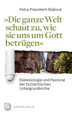 Die ganze Welt schaut zu, wie sie uns um Gott betrugen: Ekklesiologie und Pastoral der tschechischen Untergrundkirche