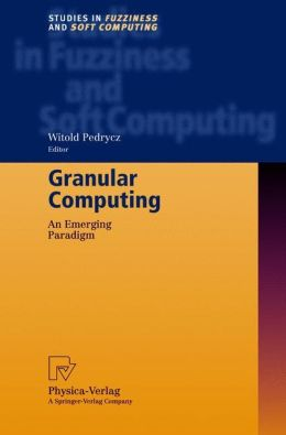 Granular Computing: An Emerging Paradigm