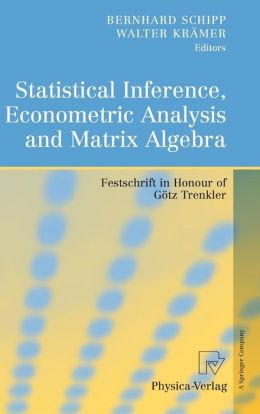 Statistical Inference, Econometric Analysis and Matrix Algebra: Festschrift in Honour of Götz Trenkler