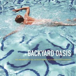 Backyard Oasis: The Swimming Pool in Southern California Photography, 1945-1982