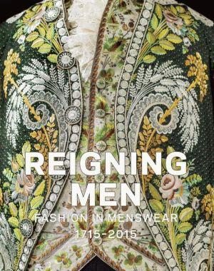 Reigning Men: Fashion In Menswear, 1715?2015