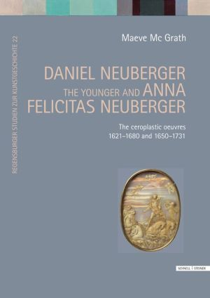 Daniel Neuberger the younger and Anna Felicitas Neuberger: The ceroplastic oeuvres 1621-1680 and 1650-1731