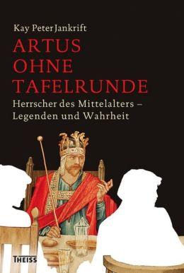 Artus ohne Tafelrunde: Herrscher des Mittelalters - Legenden und Wahrheit