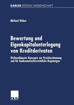 Bewertung und Eigenkapitalunterlegung von Kreditderivaten: Risikoadäquate Konzepte zur Preisbestimmung und für bankenaufsichtsrechtliche Regelungen