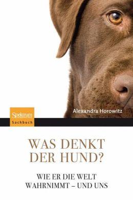Was denkt der Hund?: Wie er die Welt wahrnimmt - und uns (Inside of a Dog: What Dogs See, Smell, and Know)