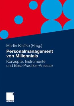 Personalmanagement von Millennials: Konzepte, Instrumente und Best-Practice-Ansatze