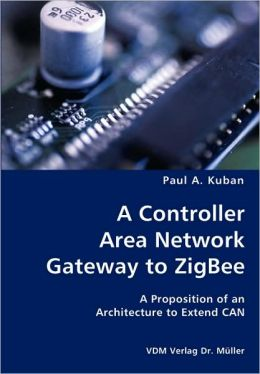 A Controller Area Network Gateway to ZigBee: A proposition of an architecture to extend CAN Paul Kuban