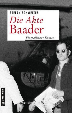 Die Akte Baader: Biografischer Roman