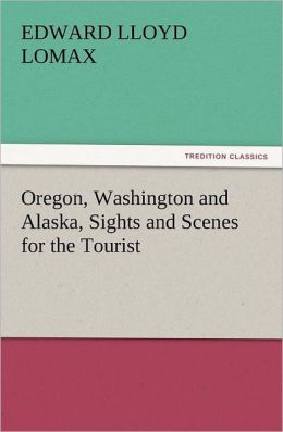 Oregon, Washington and Alaska, Sights and Scenes for the Tourist