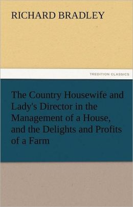 The Country Housewife and Lady's Director in the Management of a House, and the Delights and Profits of a Farm