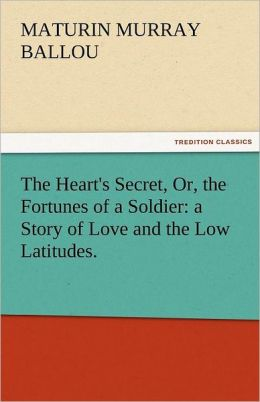 The Heart's Secret, Or, the Fortunes of a Soldier: A Story of Love and the Low Latitudes.