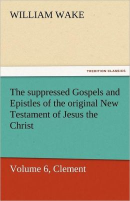 The Suppressed Gospels and Epistles of the Original New Testament of Jesus the Christ, Volume 6, Clement