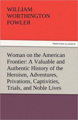 Woman On The American Frontier A Valuable And Authentic History Of The Heroism, Adventures, Privations, Captivities, Trials, And Noble Lives And Deaths Of The Pioneer Mothers Of The Republic