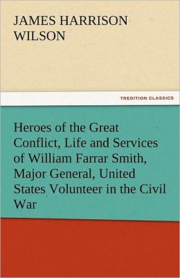 Heroes of the Great Conflict, Life and Services of William Farrar Smith, Major General, United States Volunteer in the Civil War