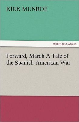 Forward, March A Tale Of The Spanish-American War