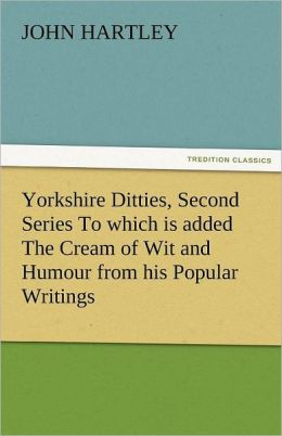 Yorkshire Ditties, Second Series to Which Is Added the Cream of Wit and Humour from His Popular Writings
