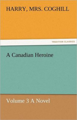 A Canadian Heroine, Volume 3 a Novel