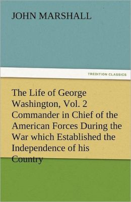 The Life of George Washington, Vol. 2 Commander in Chief of the American Forces During the War Which Established the Independence of His Country and F