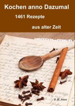 Kochen anno dazumal - 1461 Rezepte aus alter Zeit