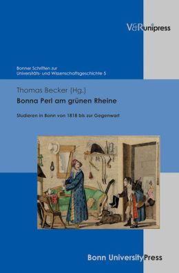 Bonna Perl am grunen Rheine: Studieren in Bonn von 1818 bis zur Gegenwart