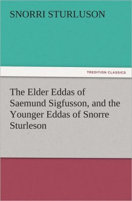 The Elder Eddas of Saemund Sigfusson, and the Younger Eddas of Snorre Sturleson