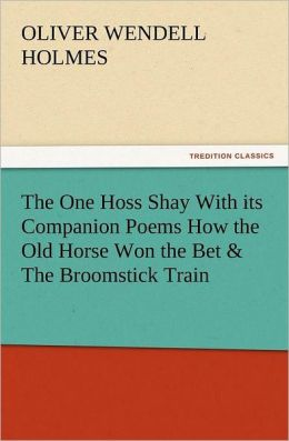 The One Hoss Shay with Its Companion Poems How the Old Horse Won the Bet & the Broomstick Train