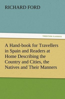 A Hand-Book for Travellers in Spain and Readers at Home Describing the Country and Cities, the Natives and Their Manners, the Antiquities, Religion,