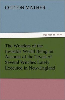 The Wonders of the Invisible World Being an Account of the Tryals of Several Witches Lately Executed in New-England, to Which Is Added a Farther Accou