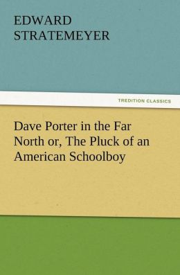 Dave Porter in the Far North Or, the Pluck of an American Schoolboy