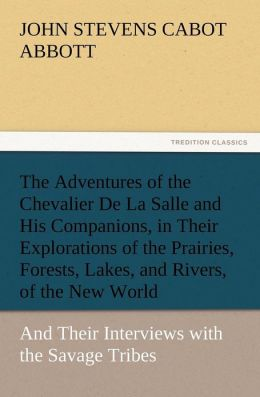 The Adventures of the Chevalier de La Salle and His Companions, in Their Explorations of the Prairies, Forests, Lakes, and Rivers, of the New World, a