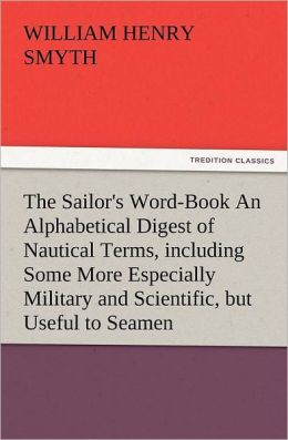 The Sailor's Word-Book an Alphabetical Digest of Nautical Terms, Including Some More Especially Military and Scientific, But Useful to Seamen, as Well