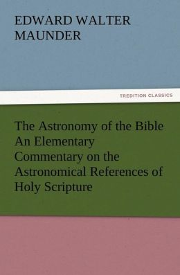 The Astronomy of the Bible an Elementary Commentary on the Astronomical References of Holy Scripture