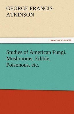Studies of American Fungi. Mushrooms, Edible, Poisonous, Etc.