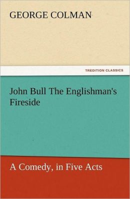 John Bull the Englishman's Fireside: A Comedy, in Five Acts