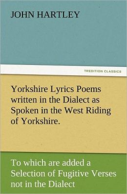 Yorkshire Lyrics Poems Written in the Dialect as Spoken in the West Riding of Yorkshire. to Which Are Added a Selection of Fugitive Verses Not in the