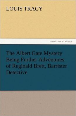 The Albert Gate Mystery Being Further Adventures of Reginald Brett, Barrister Detective