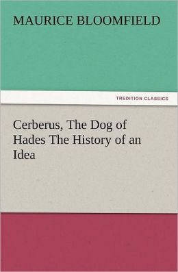 Cerberus, the Dog of Hades the History of an Idea