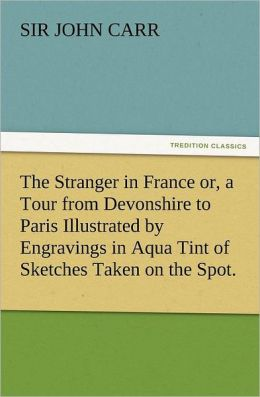 The Stranger in France Or, a Tour from Devonshire to Paris Illustrated by Engravings in Aqua Tint of Sketches Taken on the Spot.