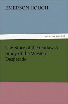 The Story Of The Outlaw A Study Of The Western Desperado