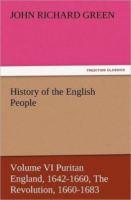 History Of The English People, Volume Vi Puritan England, 1642-1660, The Revolution, 1660-1683
