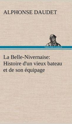 La Belle-Nivernaise: Histoire D'Un Vieux Bateau Et de Son Quipage