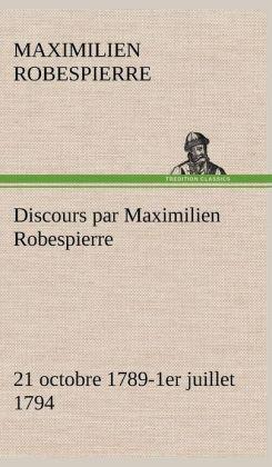 Discours Par Maximilien Robespierre - 21 Octobre 1789-1er Juillet 1794